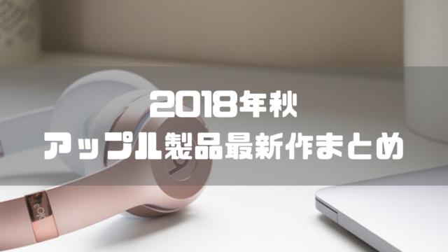 【2018年11月】Apple製品新型まとめ【最新作】