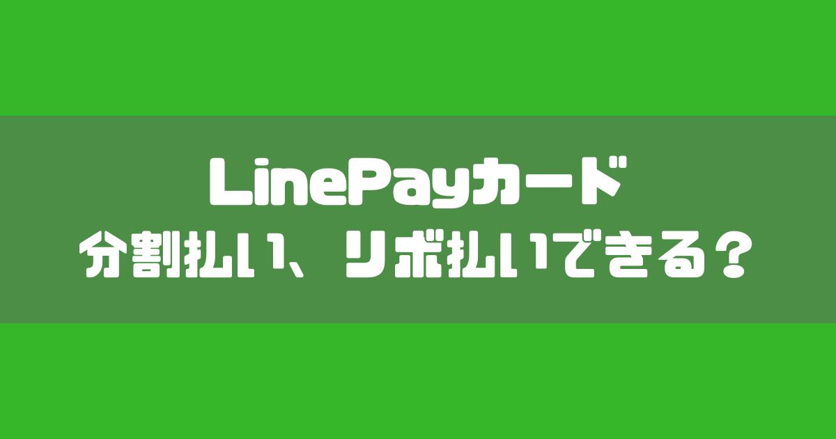 【これだけ読めばOK】LinePayカードって分割払い、リボ払いできる?