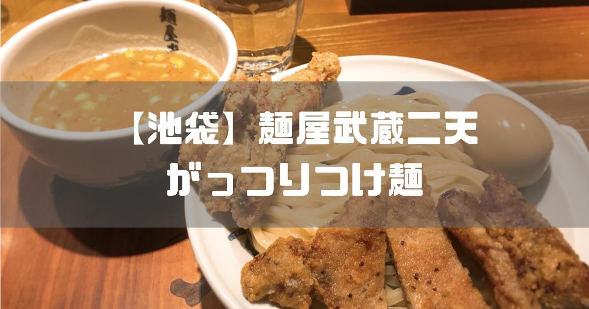 【池袋】麺屋武蔵二天でがっつり目の濃厚つけ麺を実食【鶏天・豚天】